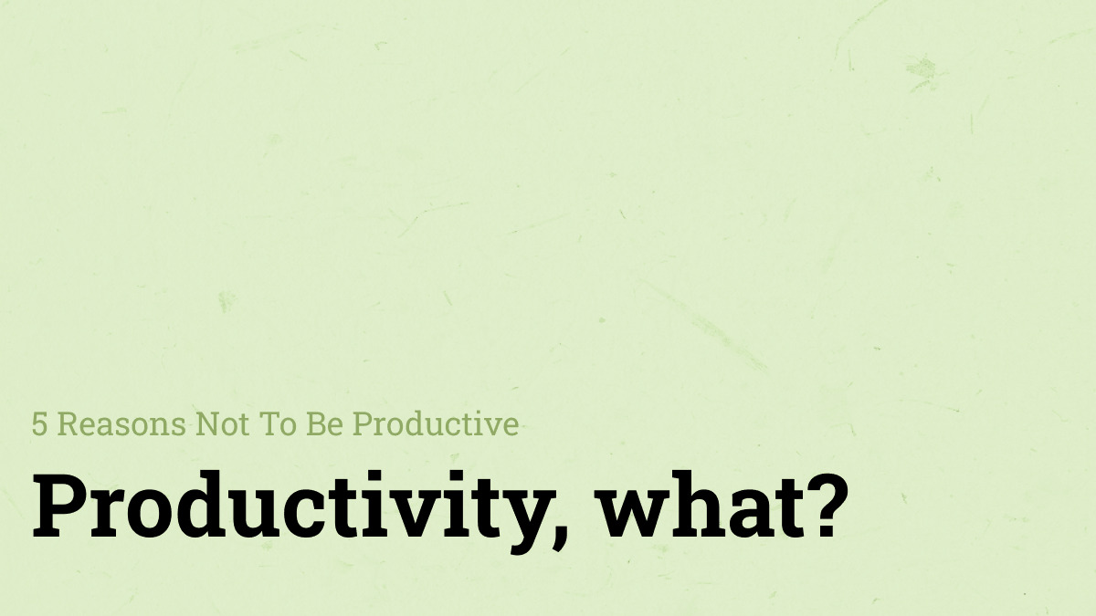 5 Reasons Not To Be Productive
